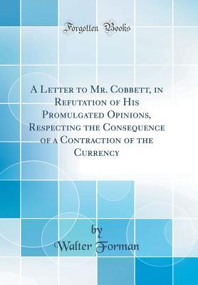 A Letter to Mr. Cobbett, in Refutation of His Promulgated Opinions, Respecting the Consequence of a Contraction of the Currency (Classic Reprint)