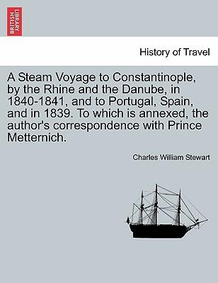 A Steam Voyage to Constantinople, by the Rhine and the Danube, in 1840-1841, and to Portugal, Spain, and in 1839. To which is annexed, the author's correspondence with Prince Metternich