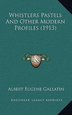 Whistlers Pastels and Other Modern Profiles (1913) Whistlers Pastels and Other Modern Profiles (1913)