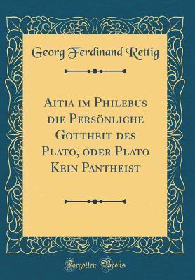 Aitia im Philebus die Persönliche Gottheit des Plato, oder Plato Kein Pantheist (Classic Reprint)
