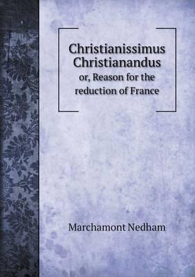 Christianissimus Christianandus Or, Reason for the Reduction of France