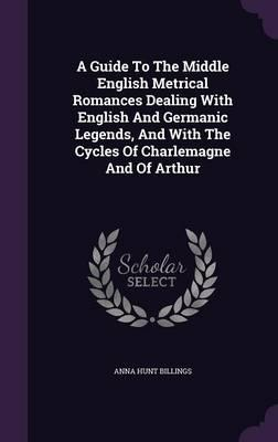 A Guide to the Middle English Metrical Romances Dealing with English and Germanic Legends, and with the Cycles of Charlemagne and of Arthur