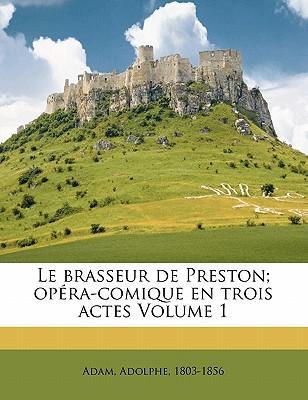 Le Brasseur de Preston; Op Ra-Comique En Trois Actes Volume 1