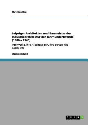 Leipziger Architekten und Baumeister der Industriearchitektur der Jahrhundertwende (1880 - 1945)