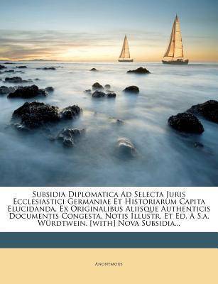 Subsidia Diplomatica Ad Selecta Juris Ecclesiastici Germaniae Et Historiarum Capita Elucidanda, Ex Originalibus Aliisque Authenticis Documentis ... Ed. S.A. W Rdtwein. [With] Nova Subsidia...