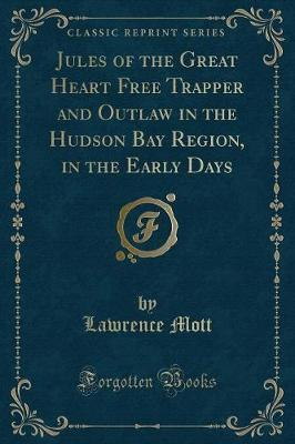 Jules of the Great Heart Free Trapper and Outlaw in the Hudson Bay Region, in the Early Days (Classic Reprint)