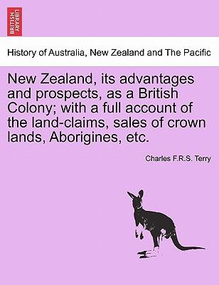 New Zealand, its advantages and prospects, as a British Colony; with a full account of the land-claims, sales of crown lands, Aborigines, etc