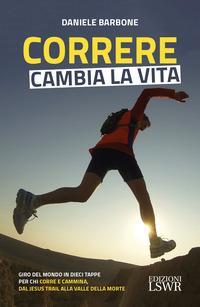 Correre cambia la vita. Giro del mondo in dieci tappe per chi corre e cammina, dal Jesus Trail alla Valle della Morte