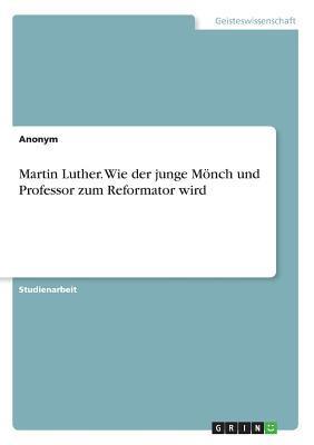 Martin Luther. Wie der junge Mönch und Professor zum Reformator wird