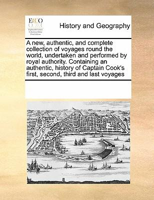 A New, Authentic, and Complete Collection of Voyages Round the World, Undertaken and Performed by Royal Authority. Containing an Authentic, History