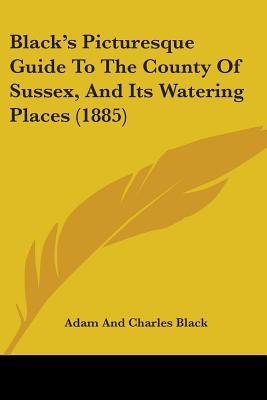 Black's Picturesque Guide to the County of Sussex, and Its Watering Places (1885)