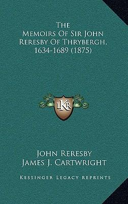 The Memoirs of Sir John Reresby of Thrybergh, 1634-1689 (1875)