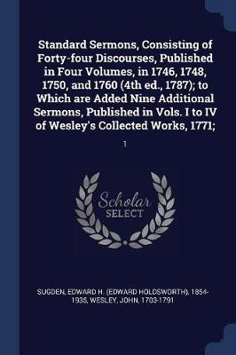 Standard Sermons, Consisting of Forty-Four Discourses, Published in Four Volumes, in 1746, 1748, 1750, and 1760 (4th Ed., 1787); To Which Are Added Ni