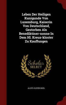 Leben Der Heiligen Kunigunde Von Luxemburg, Kaiserin Von Deutschland, Gestorben ALS Benediktiner-Nonne in Dem Hl. Kreuz-Kloster Zu Kauffungen