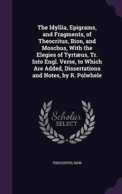 The Idyllia, Epigrams, and Fragments, of Theocritus, Bion, and Moschus, with the Elegies of Tyrtaeus, Tr. Into Engl. Verse, to Which Are Added, Dissertations and Notes, by R. Polwhele