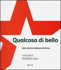 Qualcosa di bello. Una storia italiana di birra. 1974-2015 Heineken Italia