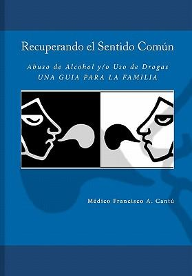 Recuperando el sentido comun-abuso de alcohol y/o uso de drogas / Common-Sense Recovering for Alcohol Abuse and/or Drug Use
