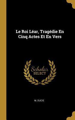 Le Roi Léar, Tragédie En Cinq Actes Et En Vers