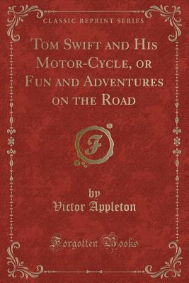 Tom Swift and His Motor-Cycle, or Fun and Adventures on the Road (Classic Reprint)