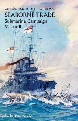 OFFICIAL HISTORY OF THE GREAT WAR. SEABORNE TRADE.VOLUME II; SUBMARINE CAMPAIGN (FROM THE OPENING OF THE CAMPAIGN TO THE APPOINTMENT OF A SHIPPING CONTROLLER)