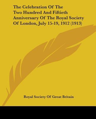 The Celebration Of The Two Hundred And Fiftieth Anniversary Of The Royal Society Of London, July 15-19, 1912