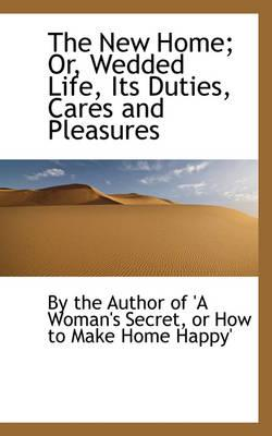 The New Home; Or, Wedded Life, Its Duties, Cares and Pleasures