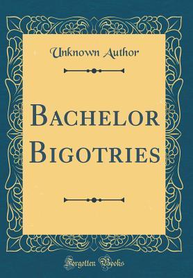 Bachelor Bigotries (Classic Reprint)