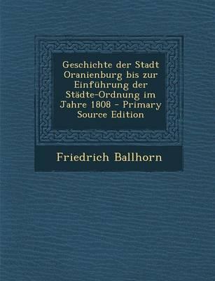 Geschichte Der Stadt Oranienburg Bis Zur Einfuhrung Der Stadte-Ordnung Im Jahre 1808 - Primary Source Edition
