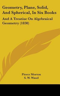 Geometry, Plane, Solid, and Spherical, in Six Books