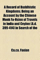 A Record of Buddhistic Kingdoms; Being an Account by the Chinese Monk Fa-Hsien of Travels in India and Ceylon (A.D. 399-414) in Search of the