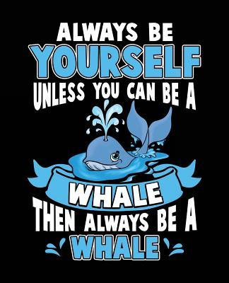 Always Be Yourself Unless You Can Be A Whale Then Always Be A Whale
