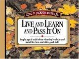 Live And Learn And Pass It On People Ages 5 To 95 Share What They've Discovered About Life, Love, And Other Good Stuff