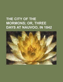The City of the Mormons; Or, Three Days at Nauvoo, In 1842