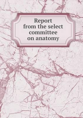 Report from the Select Committee on Anatomy