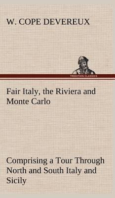 Fair Italy, the Riviera and Monte Carlo Comprising a Tour Through North and South Italy and Sicily with a Short Account of Malta