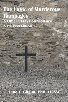 The Logic of Murderous Rampages and Other Essays on Violence and Its Prevention