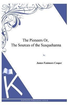 The Pioneers Or, the Sources of the Susquehanna