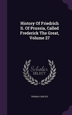 History of Friedrich II. of Prussia, Called Frederick the Great, Volume 27