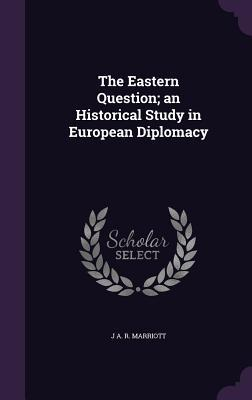 The Eastern Question; An Historical Study in European Diplomacy