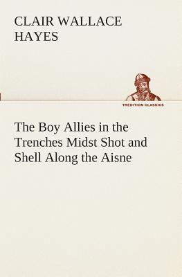 The Boy Allies in the Trenches Midst Shot and Shell Along the Aisne