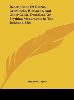 Descriptions Of Cairns, Cromlechs, Kistvaens, And Other Celtic, Druidical, Or Scythian Monuments In The Dekhan (1865)