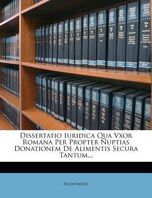 Dissertatio Iuridica Qua Vxor Romana Per Propter Nuptias Donationem de Alimentis Secura Tantum...