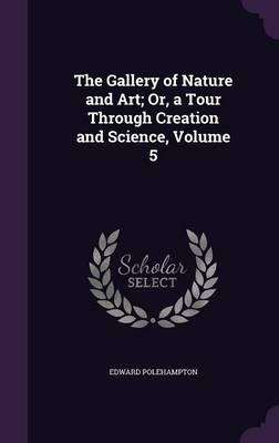The Gallery of Nature and Art; Or, a Tour Through Creation and Science, Volume 5