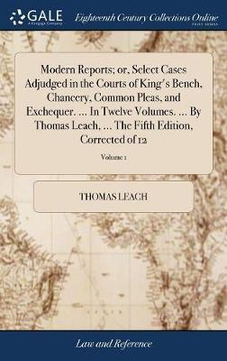 Modern Reports; Or, Select Cases Adjudged in the Courts of King's Bench, Chancery, Common Pleas, and Exchequer. ... in Twelve Volumes. ... by Thomas ... the Fifth Edition, Corrected of 12; Volume 1