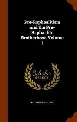 Pre-Raphaelitism and the Pre-Raphaelite Brotherhood Volume 1