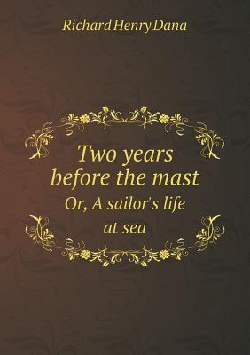 Two Years Before the Mast Or, a Sailor's Life at Sea