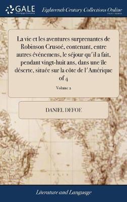 La Vie Et Les Aventures Surprenantes de Robinson Cruso�, Contenant, Entre Autres �v�nemens, Le S�jour Qu'il a Fait, Pendant Vingt-Huit Ans, ... Sur La C�te de l'Am�rique of 4; Volume 2