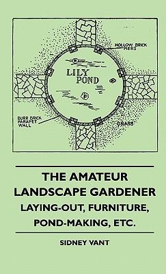 The Amateur Landscape Gardener - Laying-Out, Furniture, Pond-Making, Etc