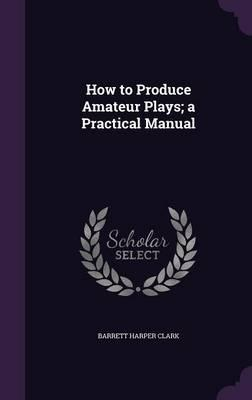 How to Produce Amateur Plays; A Practical Manual