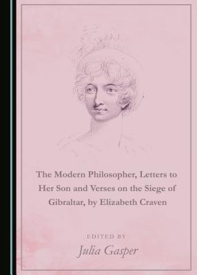 The Modern Philosopher, Letters to Her Son and Verses on the Siege of Gibraltar, by Elizabeth Craven